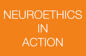 NEUROETHICS IN ACTION